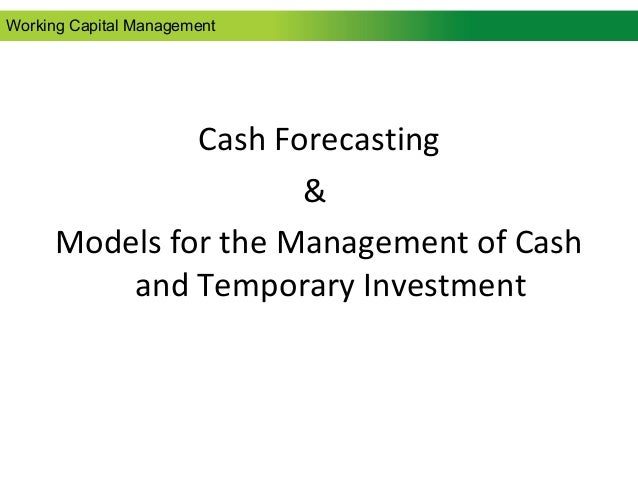 Cash Forecasting & Models for the Management of Cash and Temporary Investment Working Capital Management