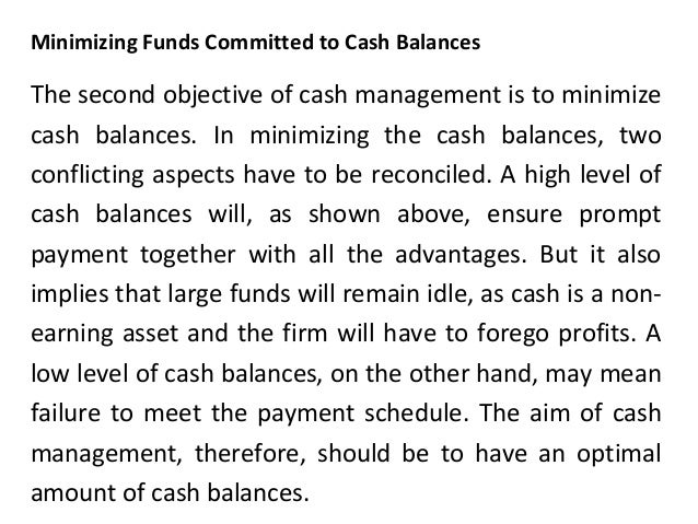 Minimizing Funds Committed to Cash Balances The second objective of cash management is to minimize cash balances. In minim...