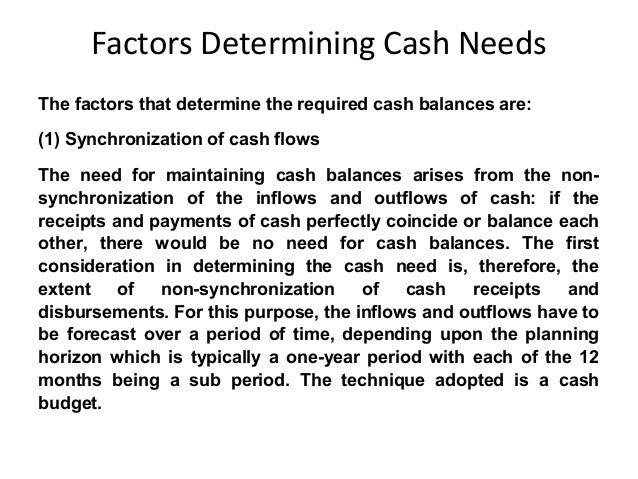 Factors Determining Cash Needs The factors that determine the required cash balances are: (1) Synchronization of cash flow...