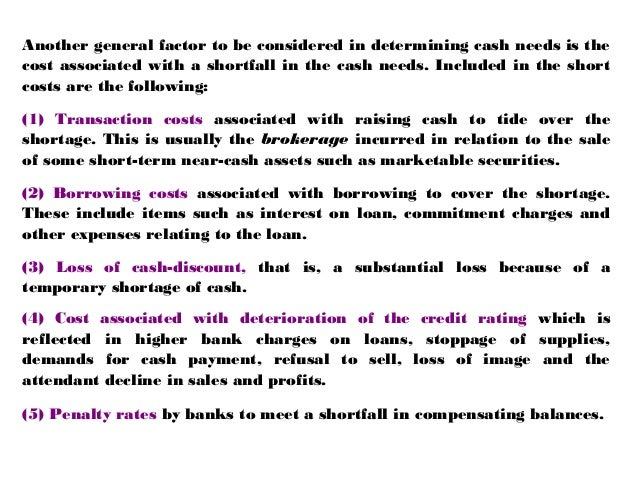 Another general factor to be considered in determining cash needs is the cost associated with a shortfall in the cash need...