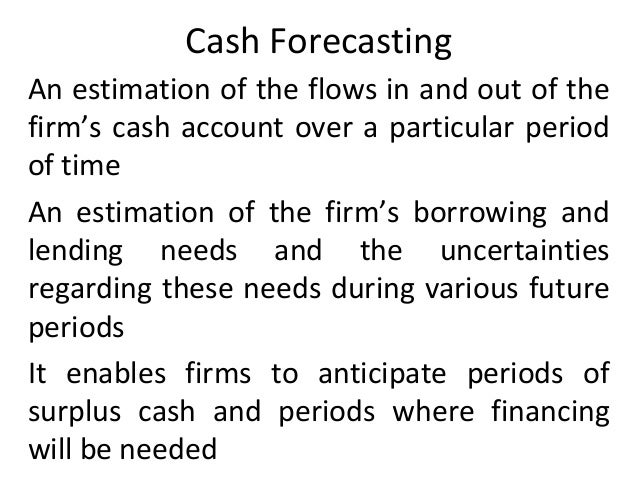 Cash Forecasting An estimation of the flows in and out of the firm's cash account over a particular period of time An esti...