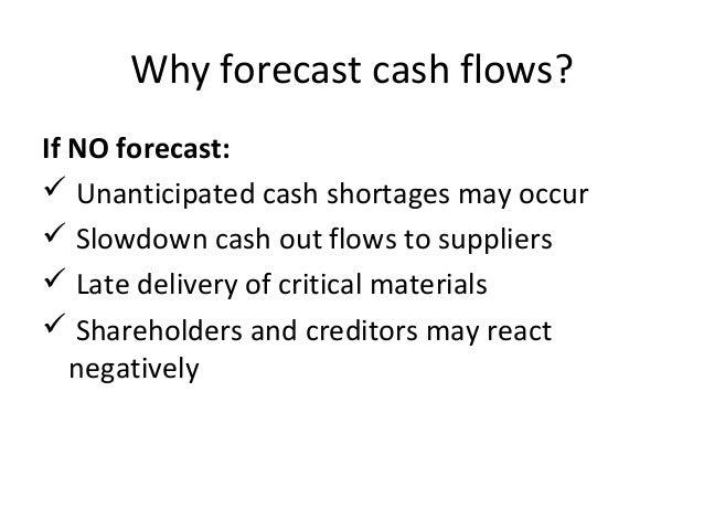 Why forecast cash flows? If NO forecast:  Unanticipated cash shortages may occur  Slowdown cash out flows to suppliers ...