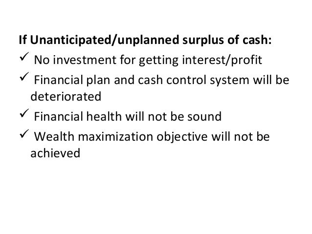If Unanticipated/unplanned surplus of cash:  No investment for getting interest/profit  Financial plan and cash control ...