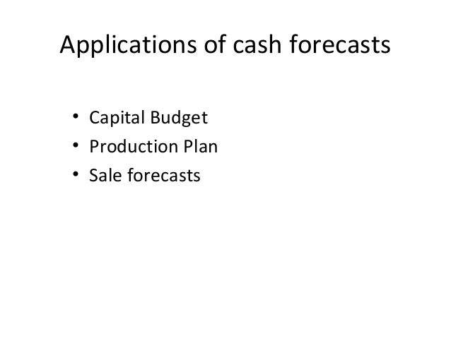 Applications of cash forecasts • Capital Budget • Production Plan • Sale forecasts