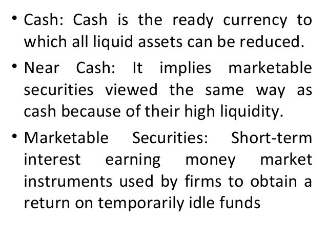 • Cash: Cash is the ready currency to which all liquid assets can be reduced. • Near Cash: It implies marketable securitie...