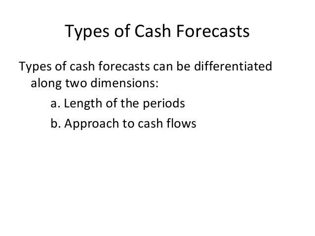 Types of Cash Forecasts Types of cash forecasts can be differentiated along two dimensions: a. Length of the periods b. Ap...