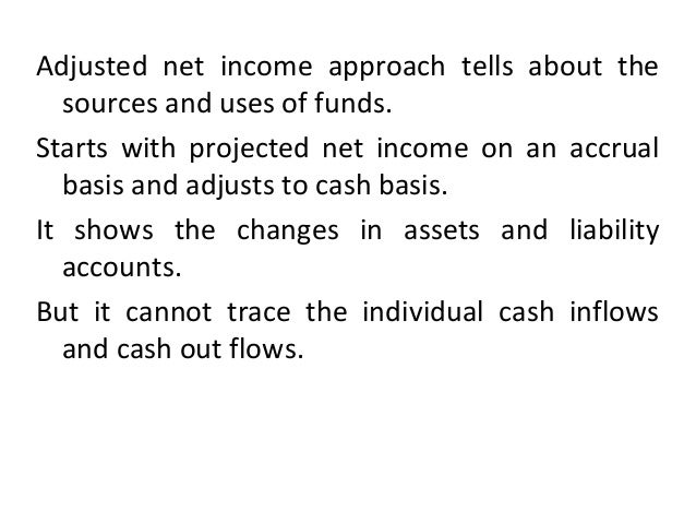 Adjusted net income approach tells about the sources and uses of funds. Starts with projected net income on an accrual bas...