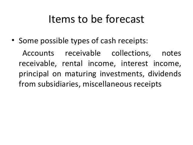Items to be forecast • Some possible types of cash receipts: Accounts receivable collections, notes receivable, rental inc...