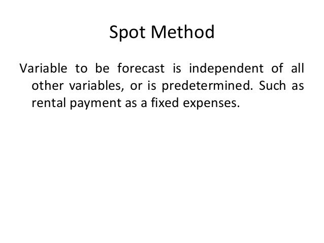 Spot Method Variable to be forecast is independent of all other variables, or is predetermined. Such as rental payment as ...