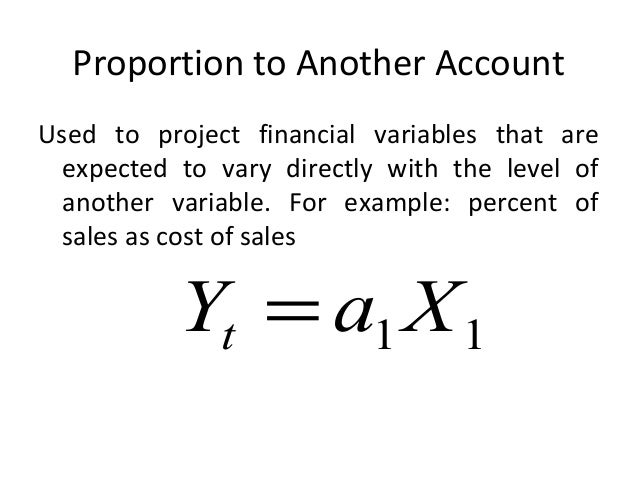Proportion to Another Account Used to project financial variables that are expected to vary directly with the level of ano...