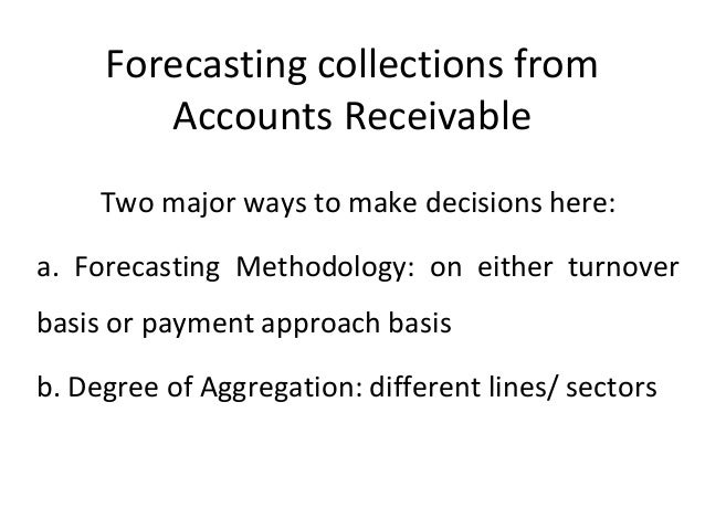 Forecasting collections from Accounts Receivable Two major ways to make decisions here: a. Forecasting Methodology: on eit...