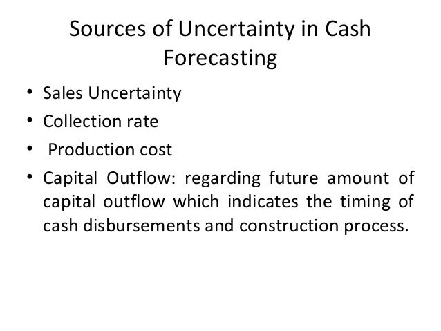 Sources of Uncertainty in Cash Forecasting • Sales Uncertainty • Collection rate • Production cost • Capital Outflow: rega...