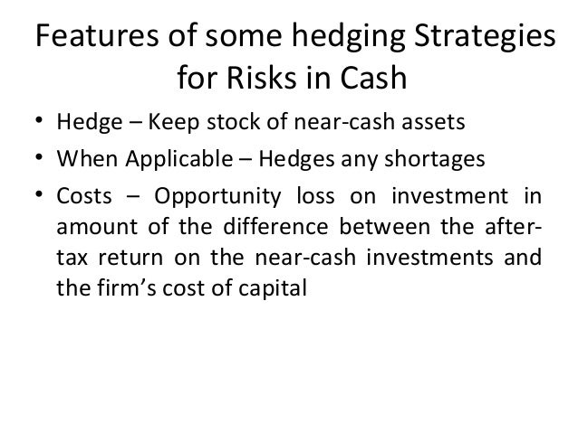 Features of some hedging Strategies for Risks in Cash • Hedge – Keep stock of near-cash assets • When Applicable – Hedges ...