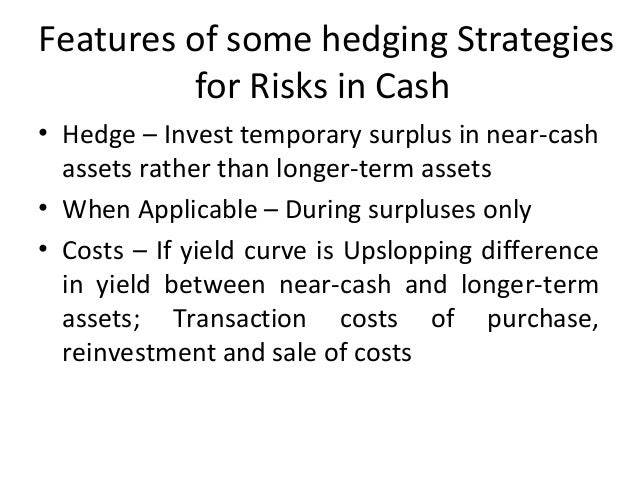Features of some hedging Strategies for Risks in Cash • Hedge – Invest temporary surplus in near-cash assets rather than l...