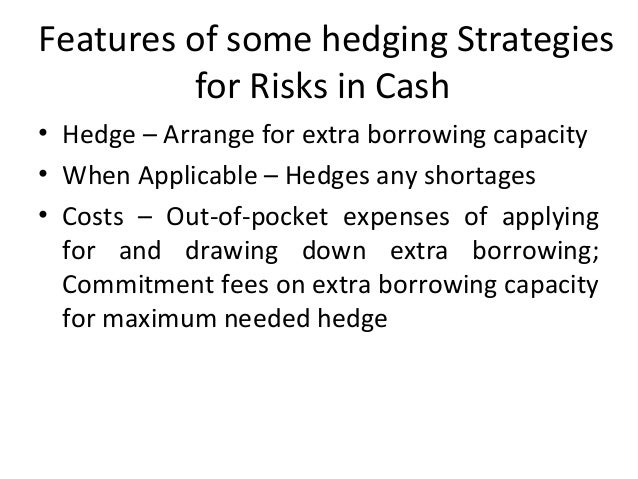 Features of some hedging Strategies for Risks in Cash • Hedge – Arrange for extra borrowing capacity • When Applicable – H...