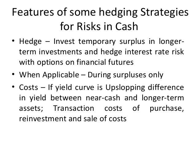 Features of some hedging Strategies for Risks in Cash • Hedge – Invest temporary surplus in longer- term investments and h...