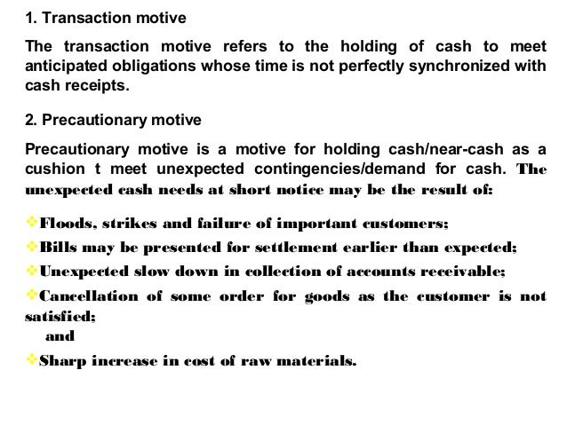 1. Transaction motive The transaction motive refers to the holding of cash to meet anticipated obligations whose time is n...