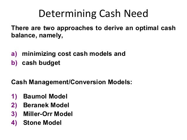 Determining Cash Need There are two approaches to derive an optimal cash balance, namely, a) minimizing cost cash models a...