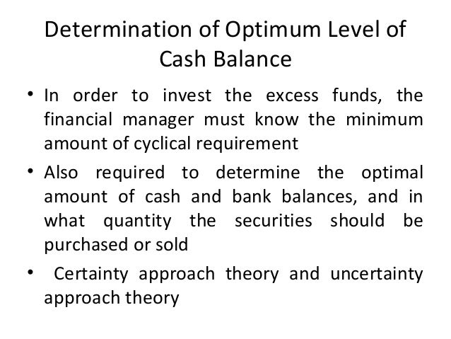 Determination of Optimum Level of Cash Balance • In order to invest the excess funds, the financial manager must know the ...