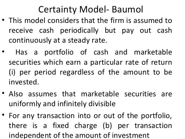 Certainty Model- Baumol • This model considers that the firm is assumed to receive cash periodically but pay out cash cont...