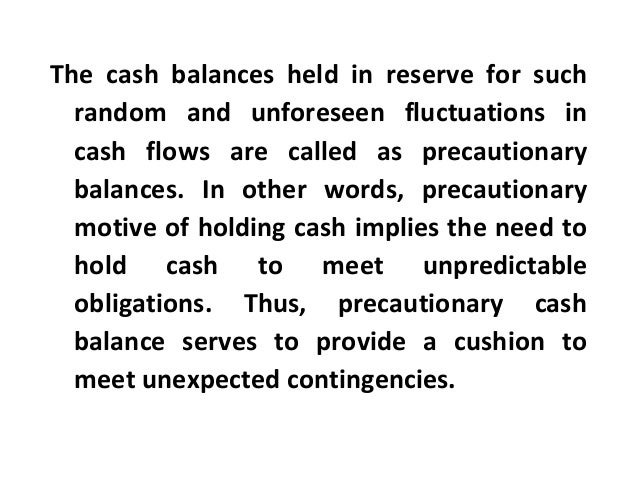The cash balances held in reserve for such random and unforeseen fluctuations in cash flows are called as precautionary ba...