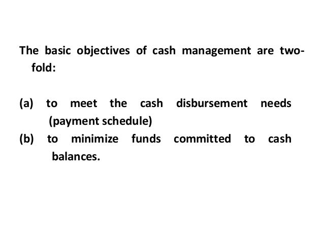 The basic objectives of cash management are two- fold: (a) to meet the cash disbursement needs (payment schedule) (b) to m...