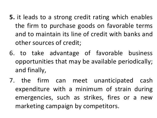 5. it leads to a strong credit rating which enables the firm to purchase goods on favorable terms and to maintain its line...