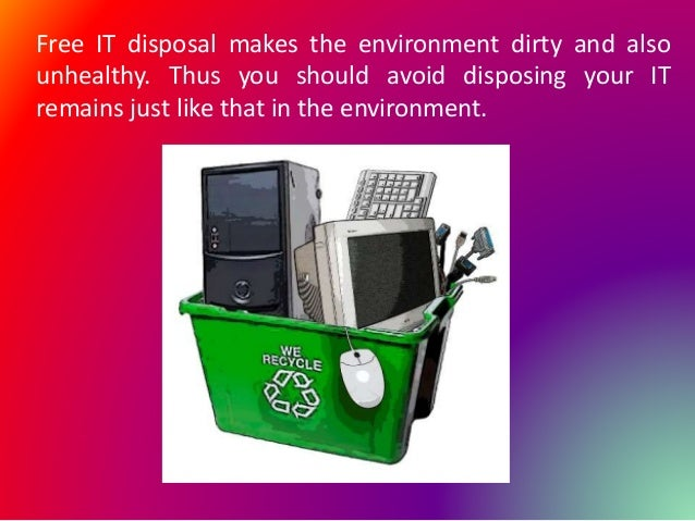 Free IT disposal makes the environment dirty and also unhealthy. Thus you should avoid disposing your IT remains just like...