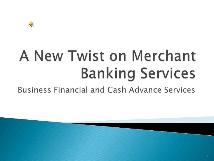 A New Twist on Merchant Banking Services <br />Business Financial and Cash Advance Services<br />1<br />