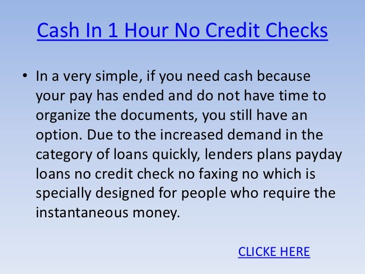 Cash In 1 Hour No Credit Checks• In a very simple, if you need cash because  your pay has ended and do not have time to  o...