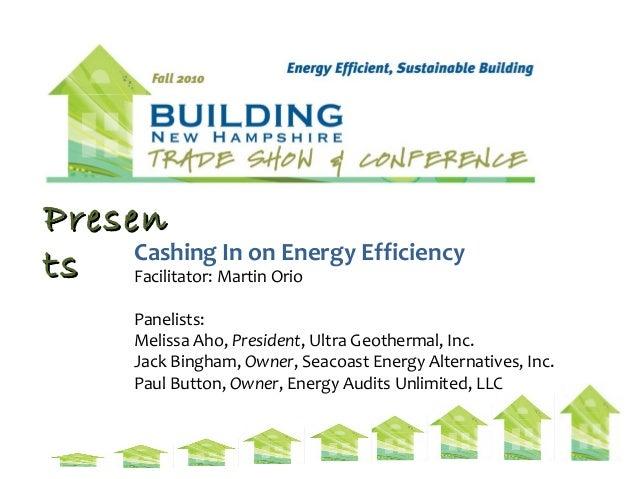 PresenPresen tsts Cashing In on Energy Efficiency Facilitator: Martin Orio Panelists: Melissa Aho, President, Ultra Geothe...