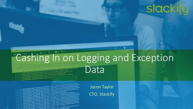 Cashing In on Logging and Exception Data Jason Taylor CTO, Stackify