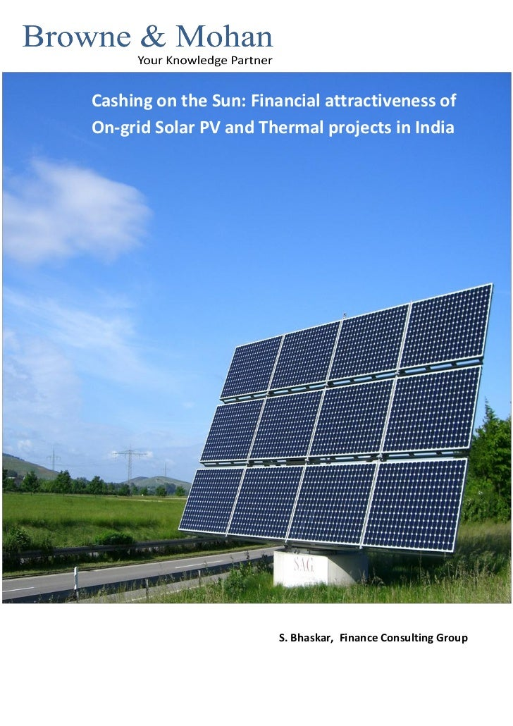 Cashing on the Sun: Financial attractiveness ofOn-grid Solar PV and Thermal projects in India                        S. Bh...