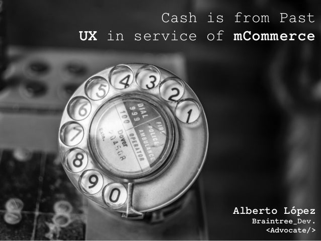 Alberto López Braintree_Dev. <Advocate/> Cash is from Past UX in service of mCommerce