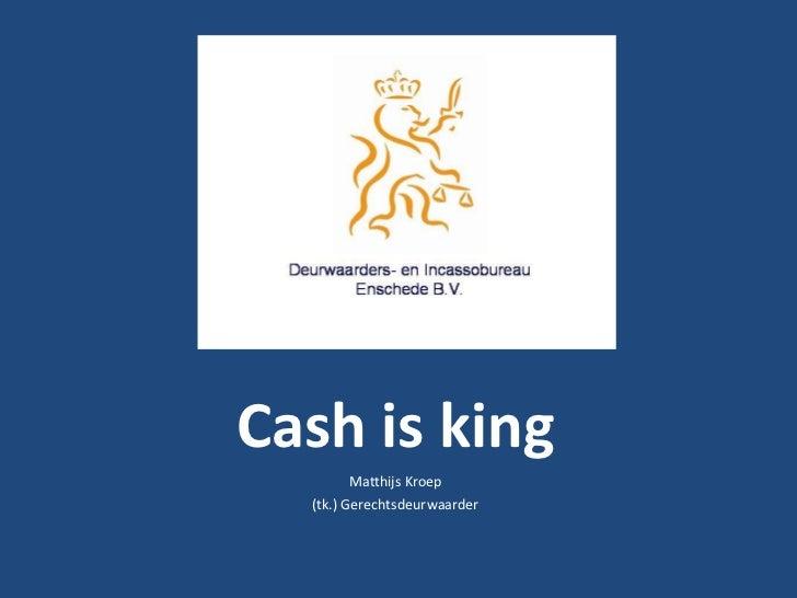 Cash is king<br />Matthijs Kroep<br />(tk.) Gerechtsdeurwaarder<br />