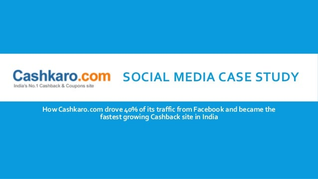 SOCIAL MEDIA CASE STUDY How Cashkaro.com drove 40% of its traffic from Facebook and became the fastest growing Cashback si...