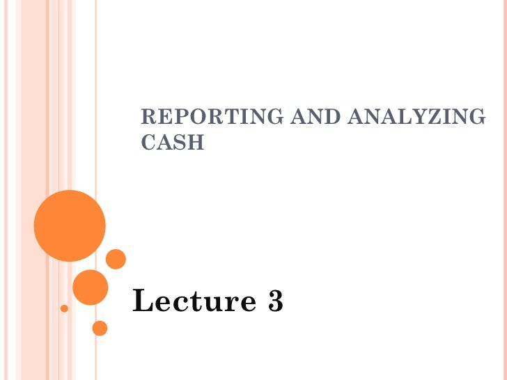 REPORTING AND ANALYZING CASH  Lecture 3