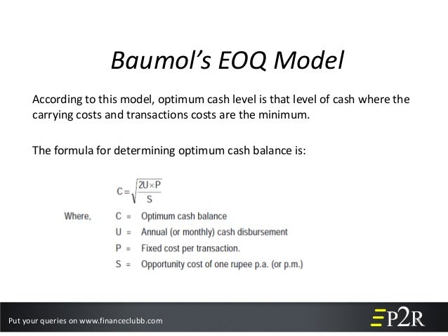 baumol model of cash management Baumol model of cash management helps in determining a firm's optimum cash balance under certainty it is extensively used and highly useful for the purpose of cash management.
