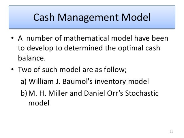 evaluation of baumol model and miller orr model Miller and orr model mh miller and daniel orr (a model of the demand for money) expanded on the baumol model and developed stochastic model for firms with uncertain cash inflows and cash outflows baumol's model is based on the basic assumption that the size and timing of cash flows are known with certainty.