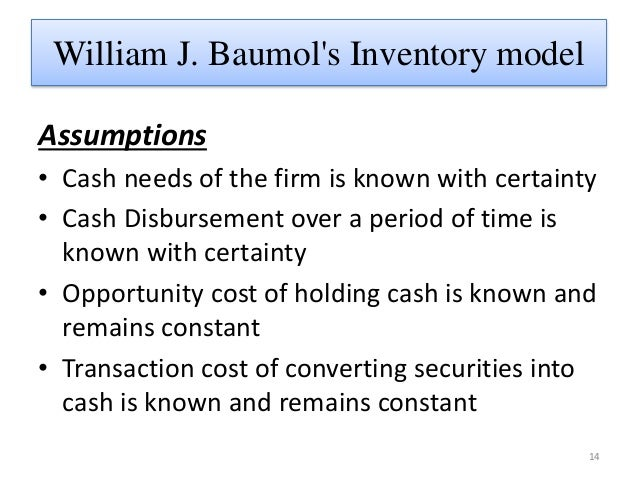 baumols model Assumptions of baumol's model 1 the firm is able to forecast it cash need with  certainty 2 the firms cash payments occur uniformly over a period of time 3.