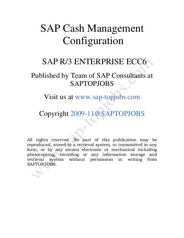 SAP Cash Management Configuration SAP R/3 ENTERPRISE ECC6 Published by Team of SAP Consultants at SAPTOPJOBS Visit us at w...