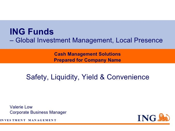ING Funds   – Global Investment Management, Local Presence Valerie Low Corporate Business Manager Cash Management Solution...