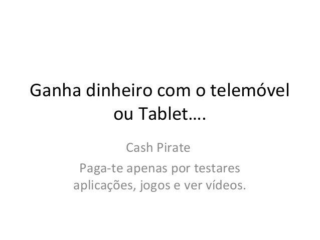 Ganha dinheiro com o telemóvel  ou Tablet….  Cash Pirate  Paga-te apenas por testares  aplicações, jogos e ver vídeos.