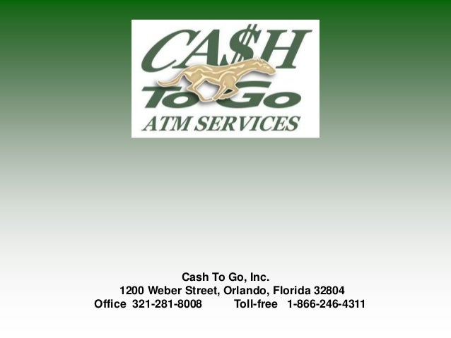 Cash To Go, Inc. 1200 Weber Street, Orlando, Florida 32804 Office 321-281-8008 Toll-free 1-866-246-4311
