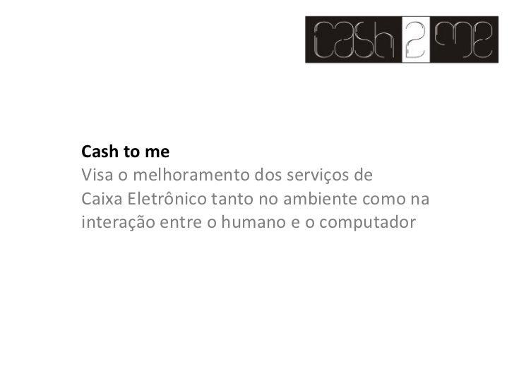 Cash to me Visa o melhoramento dos serviços de Caixa Eletrônico tanto no ambiente como na interação entre o humano e o com...
