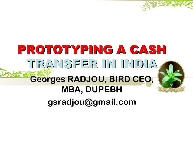 PROTOTYPING A CASHPROTOTYPING A CASH TRANSFER IN INDIATRANSFER IN INDIA Georges RADJOU, BIRD CEO, MBA, DUPEBH gsradjou@gma...