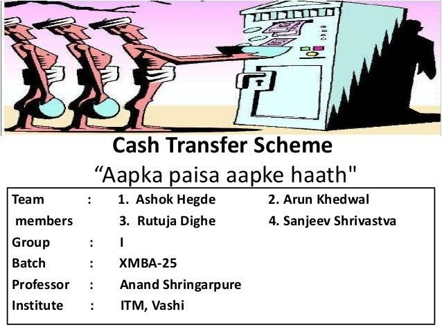 "Cash Transfer Scheme ""Aapka paisa aapke haath"" Team : 1. Ashok Hegde 2. Arun Khedwal members 3. Rutuja Dighe 4. Sanjeev Sh..."