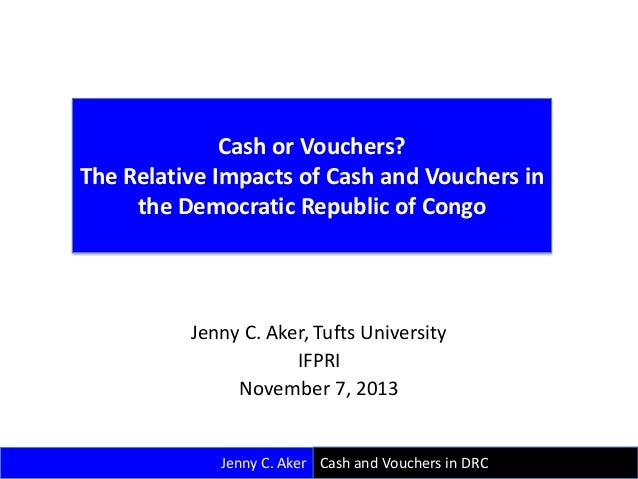Cash or Vouchers? The Relative Impacts of Cash and Vouchers in the Democratic Republic of Congo  Jenny C. Aker, Tufts Univ...