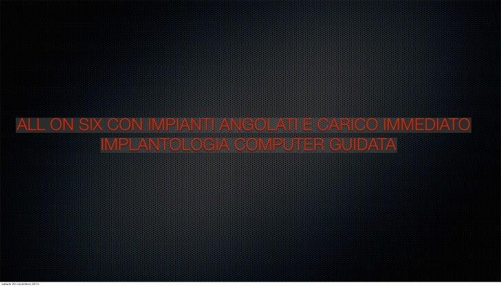 ALL ON SIX CON IMPIANTI ANGOLATI E CARICO IMMEDIATO                   IMPLANTOLOGIA COMPUTER GUIDATAsabato 20 novembre 2010