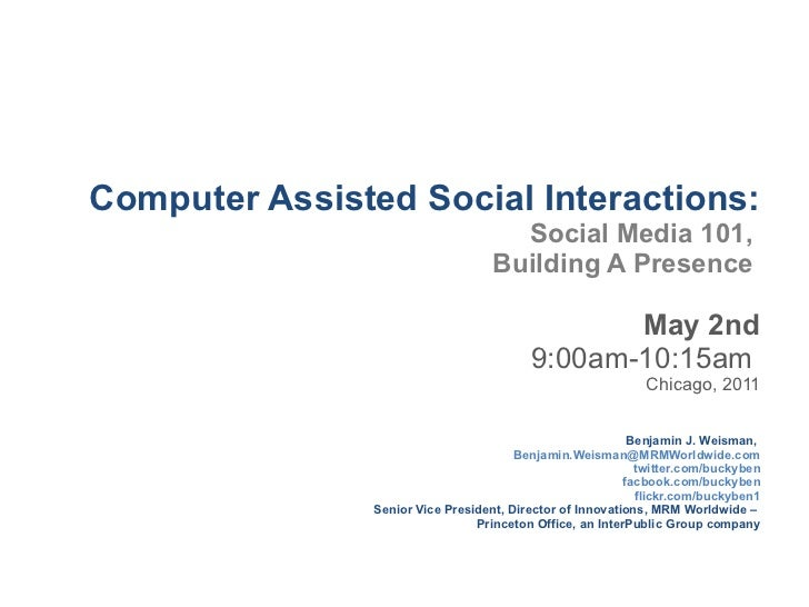 Computer Assisted Social Interactions: Social Media 101,  Building A Presence  May 2nd 9:00am-10:15am  Chicago, 2011 Benja...